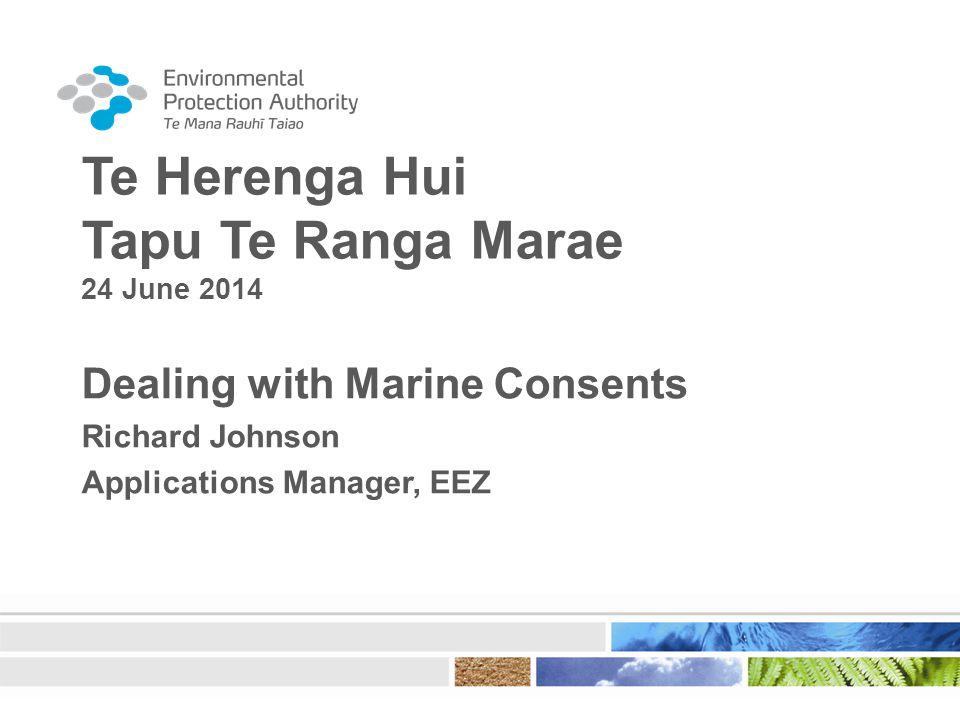 Te Herenga Hui Tapu Te Ranga Marae 24 June 2014 Dealing with Marine Consents Richard Johnson Applications Manager, EEZ
