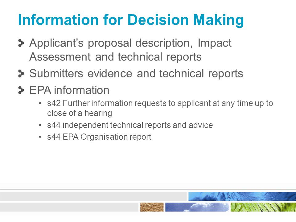 Information for Decision Making Applicant's proposal description, Impact Assessment and technical reports Submitters evidence and technical reports EPA information s42 Further information requests to applicant at any time up to close of a hearing s44 independent technical reports and advice s44 EPA Organisation report