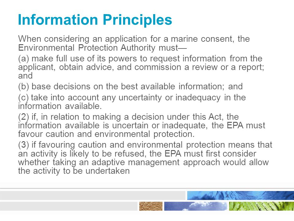 Information Principles When considering an application for a marine consent, the Environmental Protection Authority must— (a) make full use of its powers to request information from the applicant, obtain advice, and commission a review or a report; and (b) base decisions on the best available information; and (c) take into account any uncertainty or inadequacy in the information available.