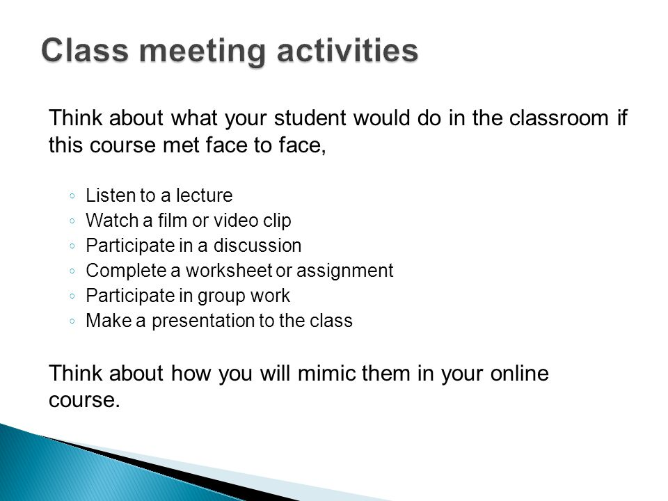 Think about what your student would do in the classroom if this course met face to face, ◦ Listen to a lecture ◦ Watch a film or video clip ◦ Participate in a discussion ◦ Complete a worksheet or assignment ◦ Participate in group work ◦ Make a presentation to the class Think about how you will mimic them in your online course.