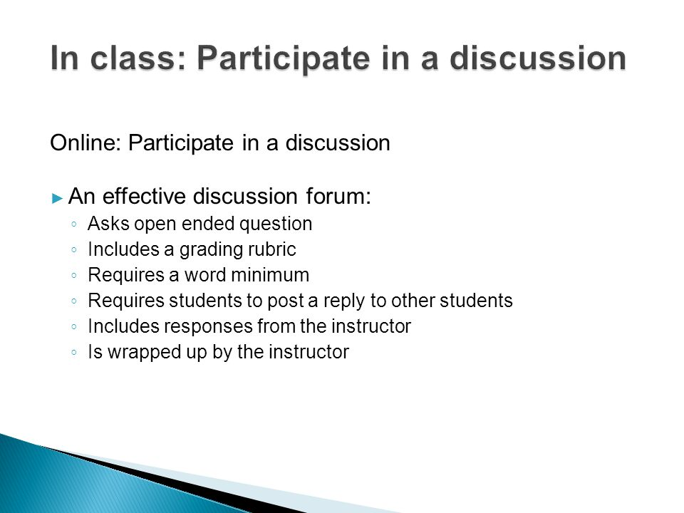 Online: Participate in a discussion ► An effective discussion forum: ◦ Asks open ended question ◦ Includes a grading rubric ◦ Requires a word minimum ◦ Requires students to post a reply to other students ◦ Includes responses from the instructor ◦ Is wrapped up by the instructor