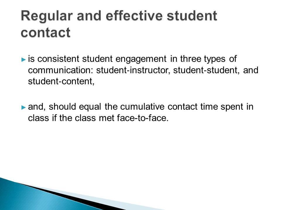 ► is consistent student engagement in three types of communication: student ‐ instructor, student ‐ student, and student ‐ content, ► and, should equal the cumulative contact time spent in class if the class met face-to-face.