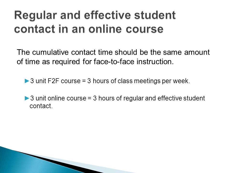 The cumulative contact time should be the same amount of time as required for face-to-face instruction. ►3 unit F2F course = 3 hours of class meetings