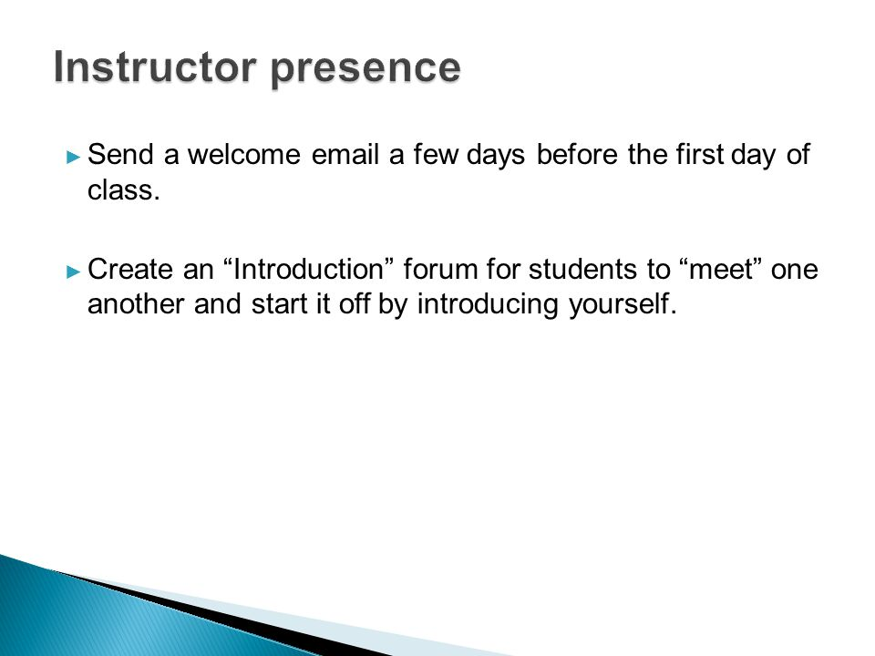 "► Send a welcome email a few days before the first day of class. ► Create an ""Introduction"" forum for students to ""meet"" one another and start it off"