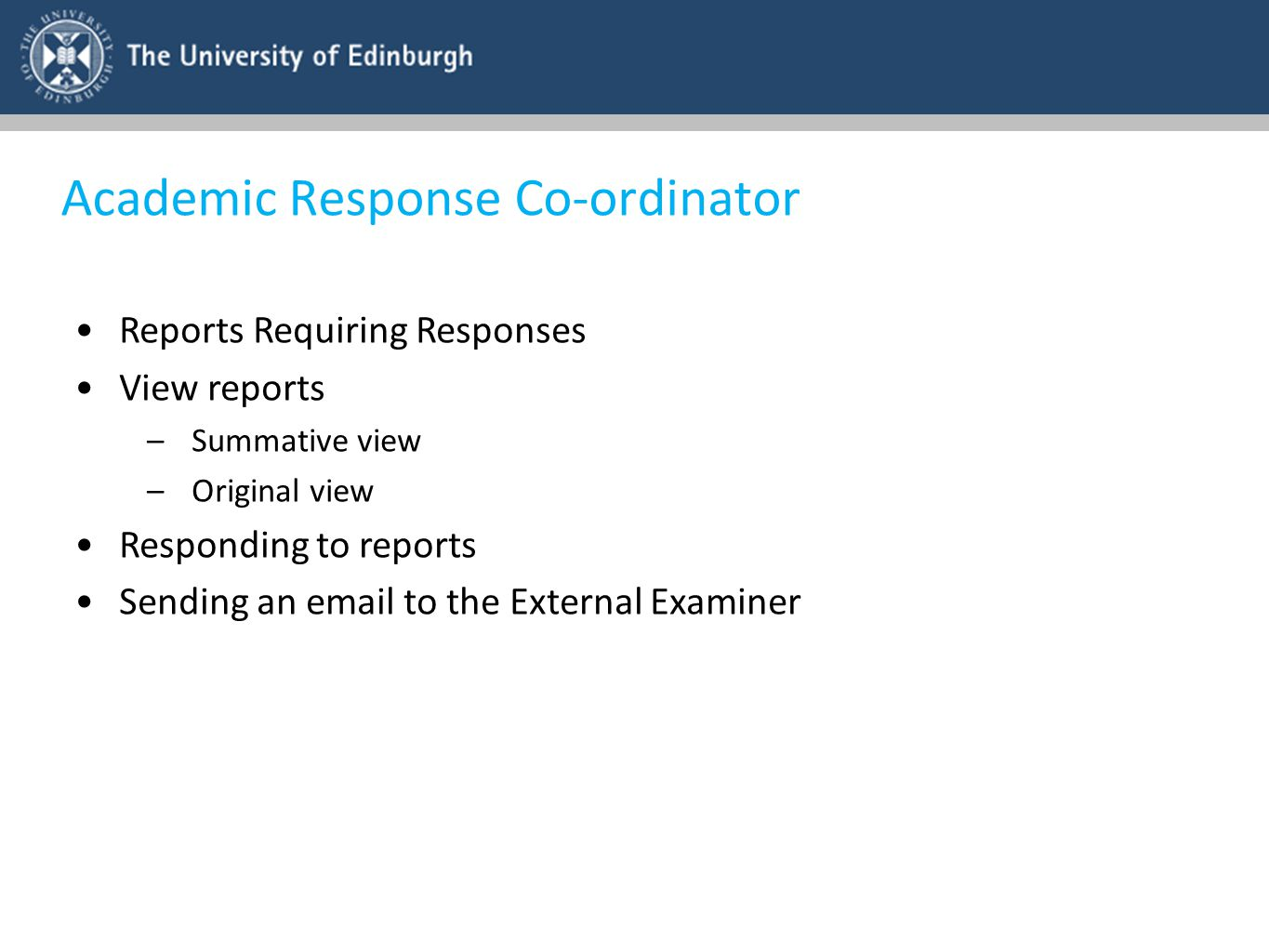 Academic Response Co-ordinator Reports Requiring Responses View reports –Summative view –Original view Responding to reports Sending an email to the E