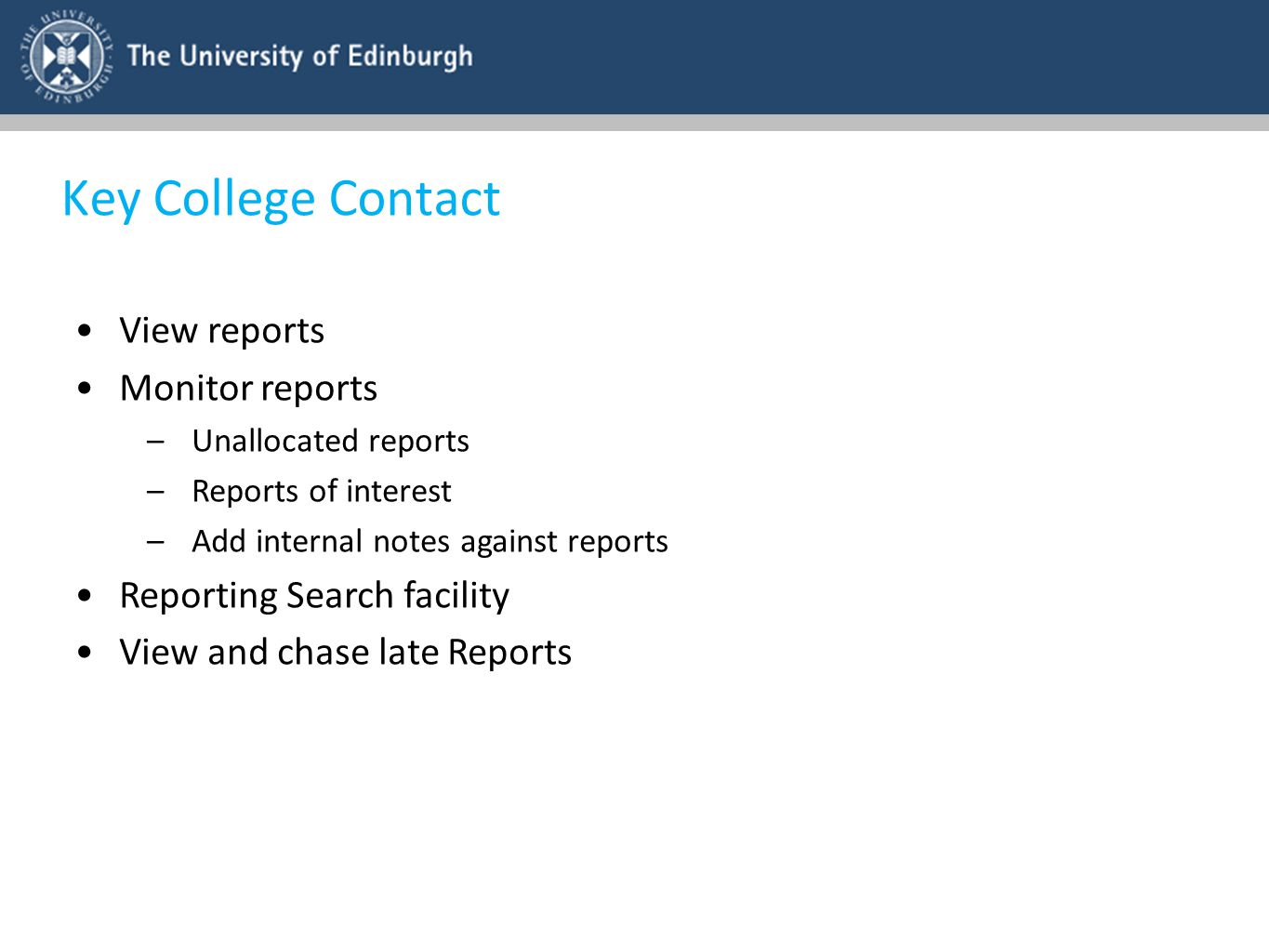 Key College Contact View reports Monitor reports –Unallocated reports –Reports of interest –Add internal notes against reports Reporting Search facili