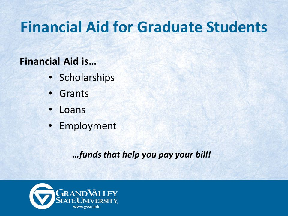 Scholarships and Grants Scholarships Money that does not have to be paid back Awarded based on merit, skill, or unique characteristic Grants Money that does not have to be paid back Usually granted based on financial need Majority of federal and GVSU grants are reserved for undergraduate students www.gvsu.edu/scholarships