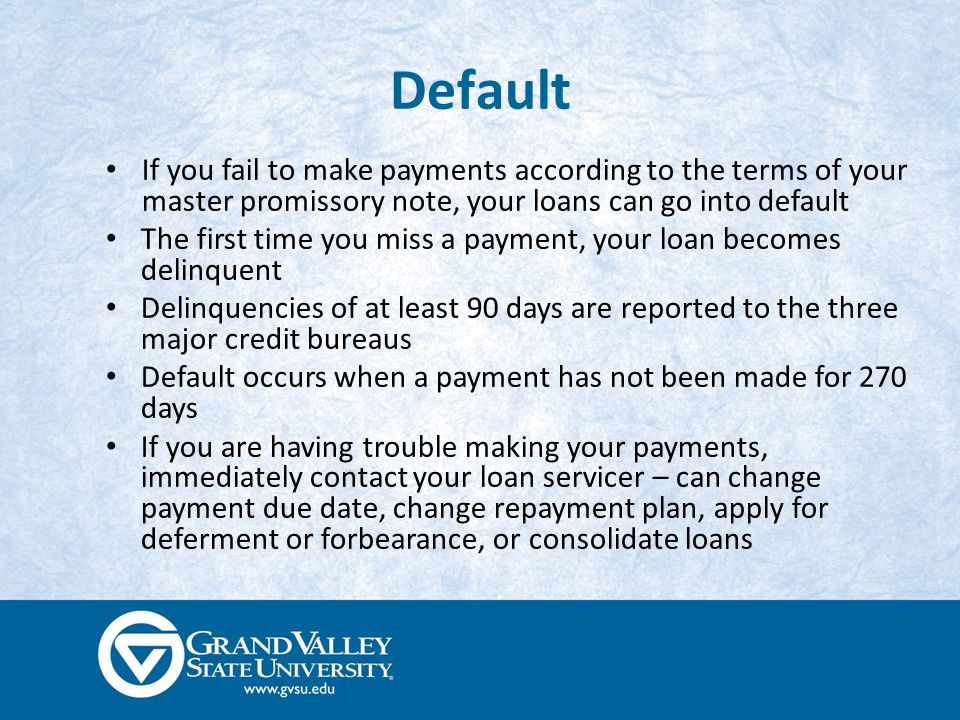 Default If you fail to make payments according to the terms of your master promissory note, your loans can go into default The first time you miss a payment, your loan becomes delinquent Delinquencies of at least 90 days are reported to the three major credit bureaus Default occurs when a payment has not been made for 270 days If you are having trouble making your payments, immediately contact your loan servicer – can change payment due date, change repayment plan, apply for deferment or forbearance, or consolidate loans