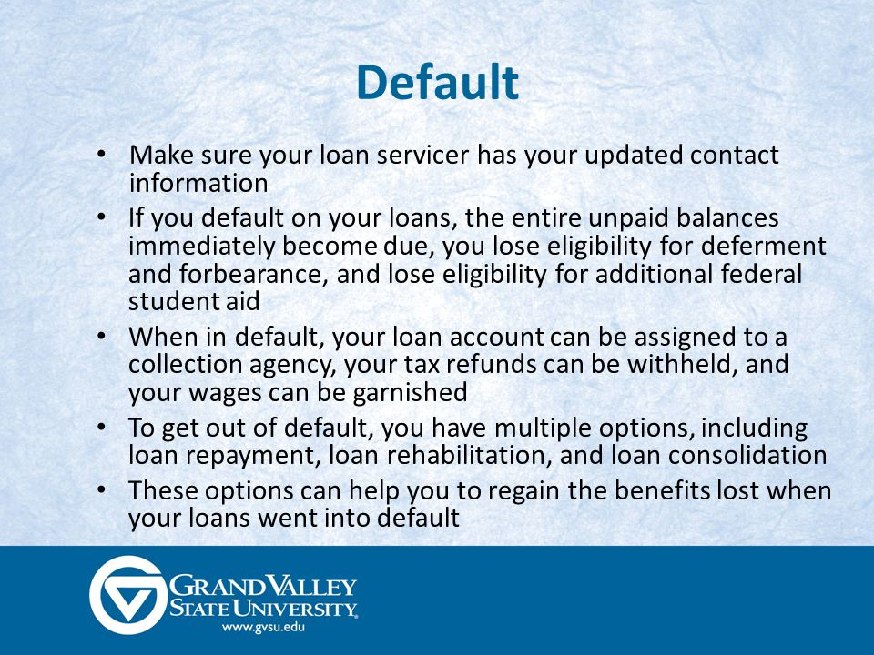 Default Make sure your loan servicer has your updated contact information If you default on your loans, the entire unpaid balances immediately become due, you lose eligibility for deferment and forbearance, and lose eligibility for additional federal student aid When in default, your loan account can be assigned to a collection agency, your tax refunds can be withheld, and your wages can be garnished To get out of default, you have multiple options, including loan repayment, loan rehabilitation, and loan consolidation These options can help you to regain the benefits lost when your loans went into default
