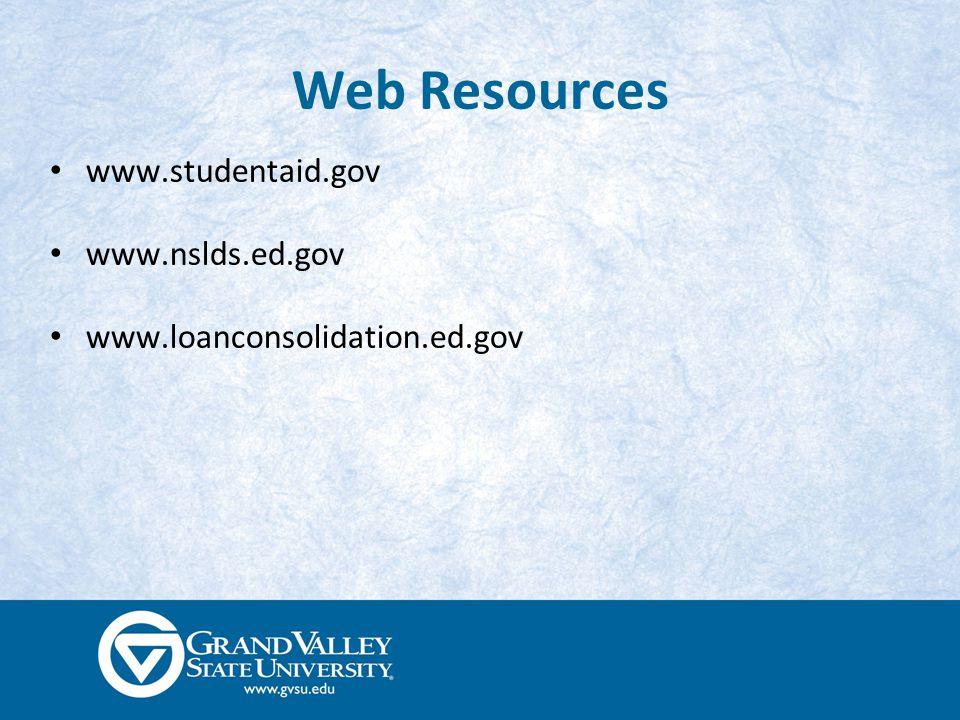Web Resources www.studentaid.gov www.nslds.ed.gov www.loanconsolidation.ed.gov
