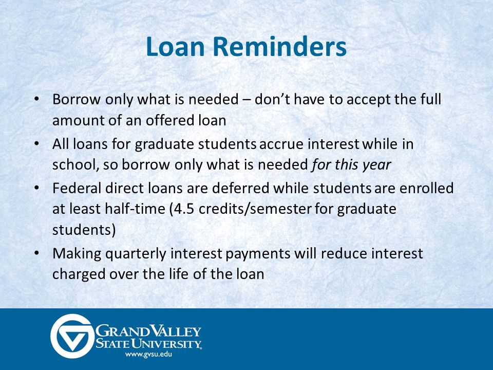 Loan Reminders Borrow only what is needed – don't have to accept the full amount of an offered loan All loans for graduate students accrue interest while in school, so borrow only what is needed for this year Federal direct loans are deferred while students are enrolled at least half-time (4.5 credits/semester for graduate students) Making quarterly interest payments will reduce interest charged over the life of the loan