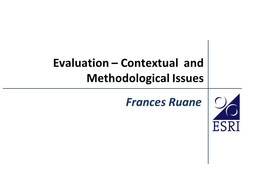 Evaluation – Contextual and Methodological Issues Frances Ruane