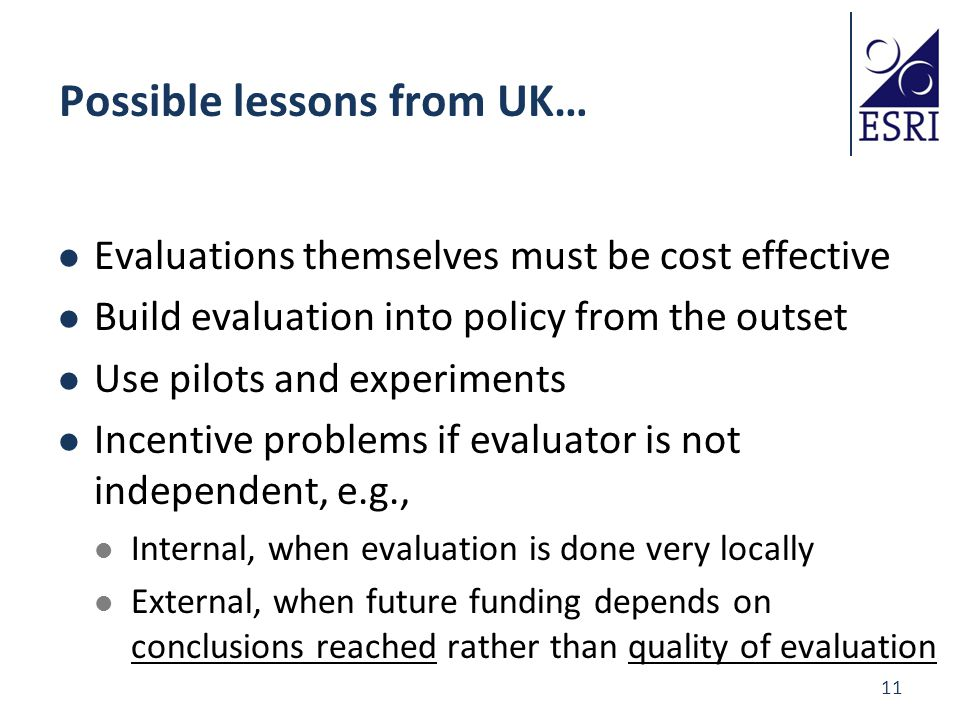 11 Possible lessons from UK… Evaluations themselves must be cost effective Build evaluation into policy from the outset Use pilots and experiments Incentive problems if evaluator is not independent, e.g., Internal, when evaluation is done very locally External, when future funding depends on conclusions reached rather than quality of evaluation