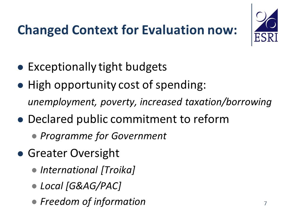 7 Changed Context for Evaluation now: Exceptionally tight budgets High opportunity cost of spending: unemployment, poverty, increased taxation/borrowing Declared public commitment to reform Programme for Government Greater Oversight International [Troika] Local [G&AG/PAC] Freedom of information