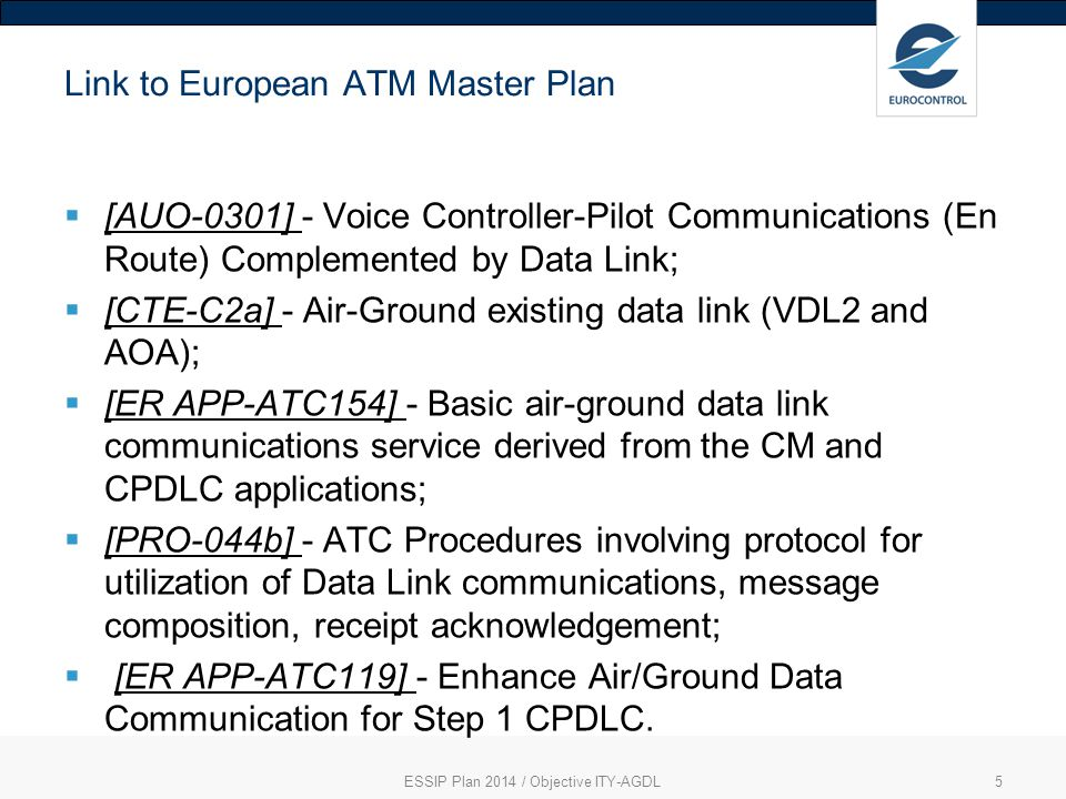 ESSIP Plan 2014 / Objective ITY-AGDL5 Link to European ATM Master Plan  [AUO-0301] - Voice Controller-Pilot Communications (En Route) Complemented by Data Link;  [CTE-C2a] - Air-Ground existing data link (VDL2 and AOA);  [ER APP-ATC154] - Basic air-ground data link communications service derived from the CM and CPDLC applications;  [PRO-044b] - ATC Procedures involving protocol for utilization of Data Link communications, message composition, receipt acknowledgement;  [ER APP-ATC119] - Enhance Air/Ground Data Communication for Step 1 CPDLC.