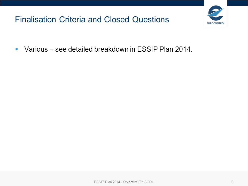 ESSIP Plan 2014 / Objective ITY-AGDL6 Finalisation Criteria and Closed Questions  Various – see detailed breakdown in ESSIP Plan 2014.