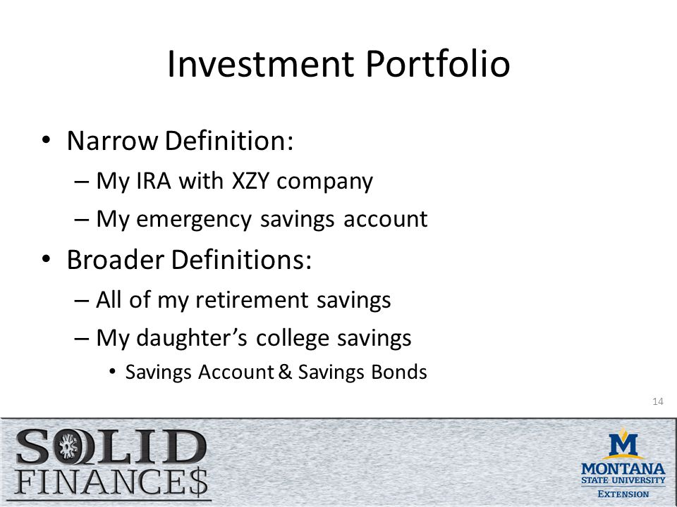 Investment Portfolio Narrow Definition: – My IRA with XZY company – My emergency savings account Broader Definitions: – All of my retirement savings – My daughter's college savings Savings Account & Savings Bonds 14