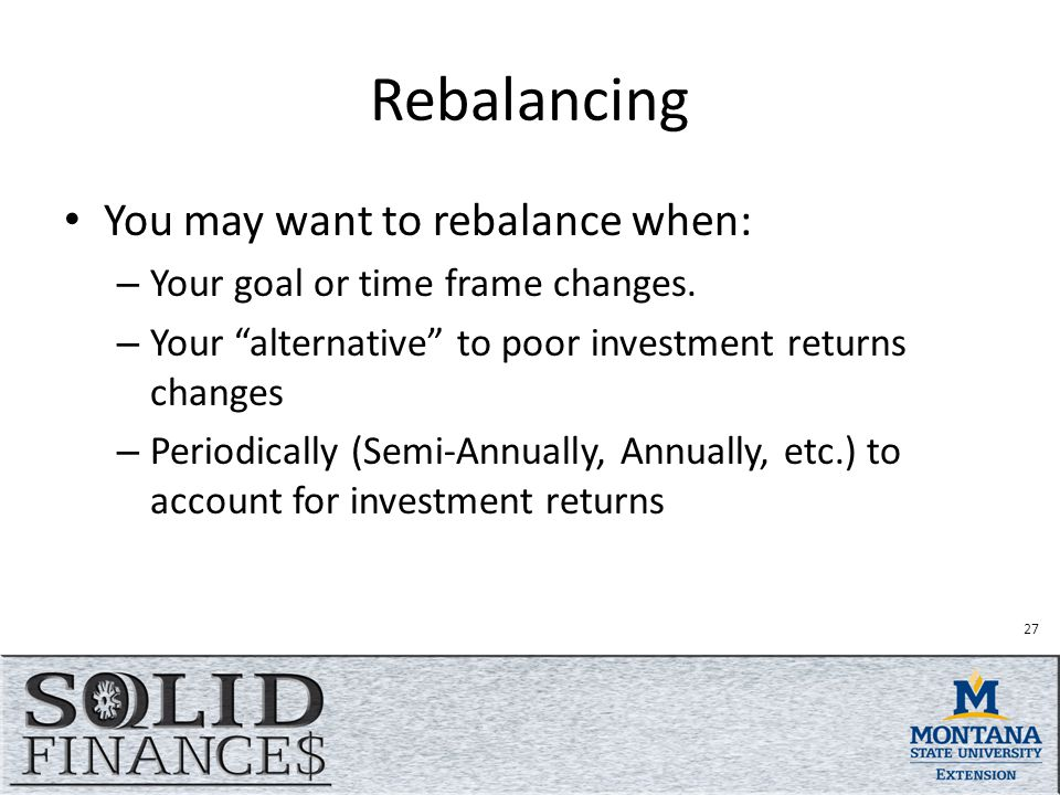Rebalancing You may want to rebalance when: – Your goal or time frame changes.
