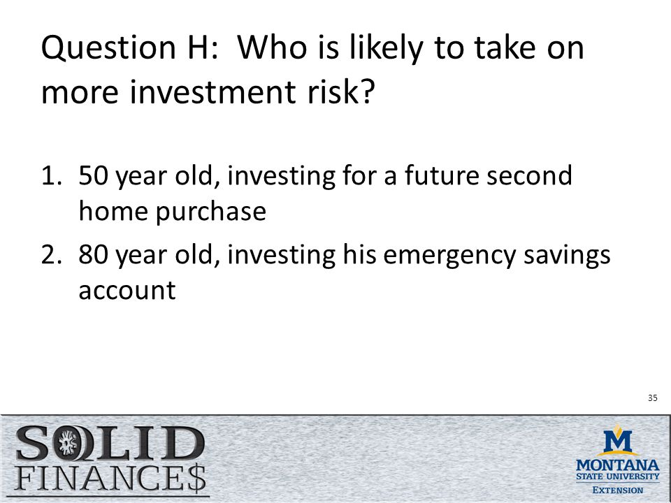 35 Question H: Who is likely to take on more investment risk.