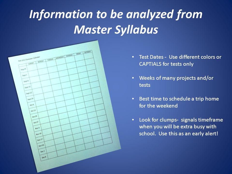 Information to be analyzed from Master Syllabus Test Dates - Use different colors or CAPTIALS for tests only Weeks of many projects and/or tests Best time to schedule a trip home for the weekend Look for clumps- signals timeframe when you will be extra busy with school.
