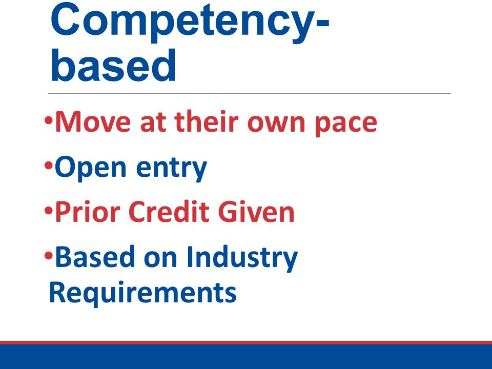 Competency- based Move at their own pace Open entry Prior Credit Given Based on Industry Requirements