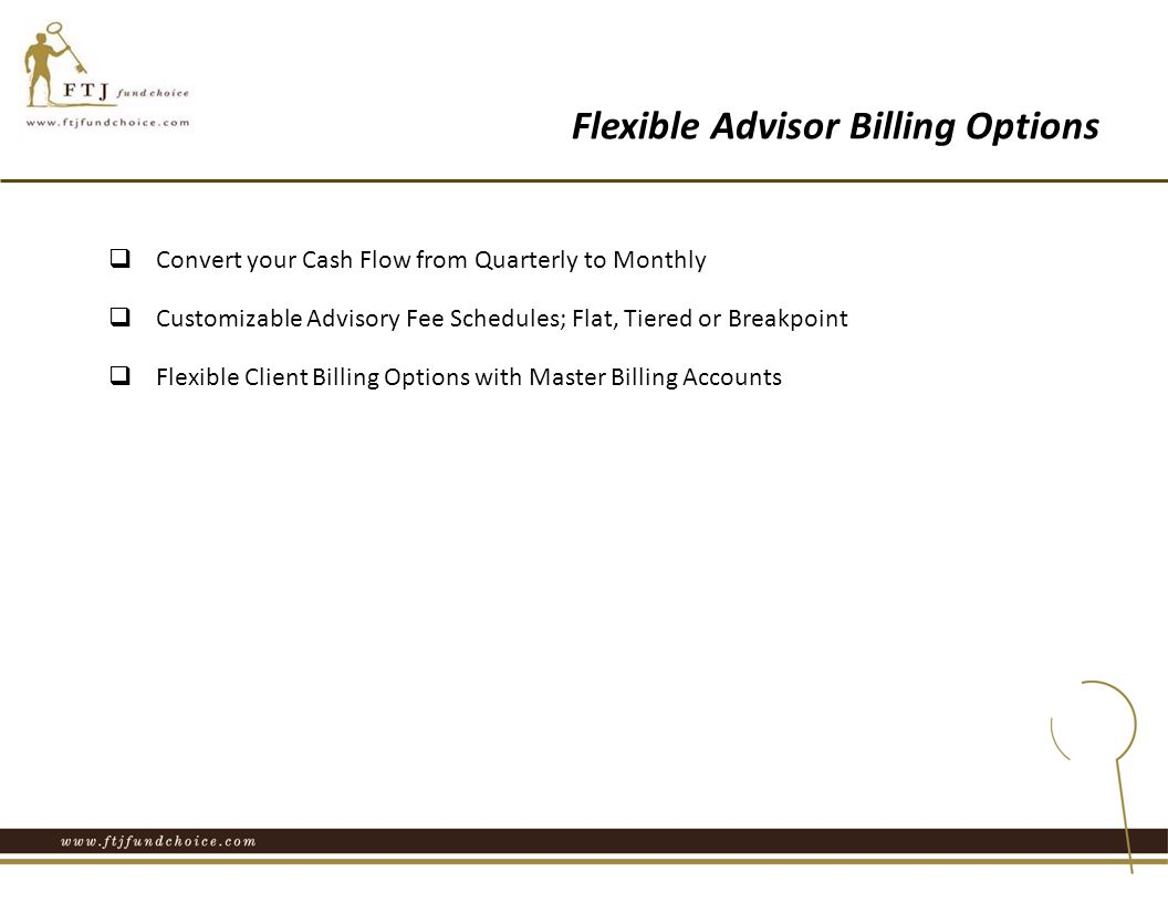Flexible Advisor Billing Options  Convert your Cash Flow from Quarterly to Monthly  Customizable Advisory Fee Schedules; Flat, Tiered or Breakpoint  Flexible Client Billing Options with Master Billing Accounts