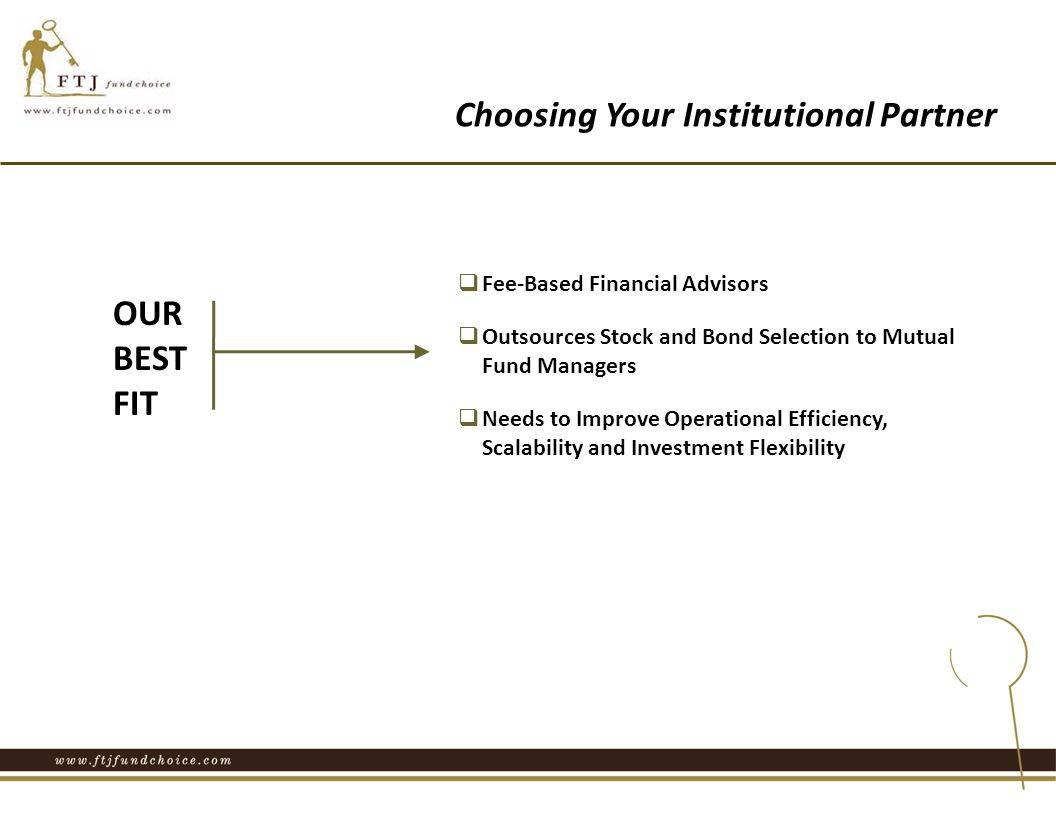 Choosing Your Institutional Partner OUR BEST FIT  Fee-Based Financial Advisors  Outsources Stock and Bond Selection to Mutual Fund Managers  Needs to Improve Operational Efficiency, Scalability and Investment Flexibility