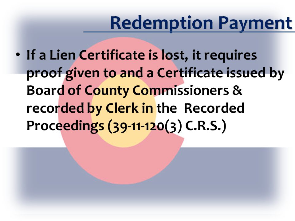Redemption Payment If a Lien Certificate is lost, it requires proof given to and a Certificate issued by Board of County Commissioners & recorded by Clerk in the Recorded Proceedings (39-11-120(3) C.R.S.)