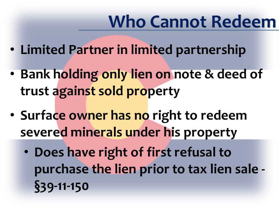 Who Cannot Redeem Limited Partner in limited partnership Bank holding only lien on note & deed of trust against sold property Surface owner has no right to redeem severed minerals under his property Does have right of first refusal to purchase the lien prior to tax lien sale - §39-11-150