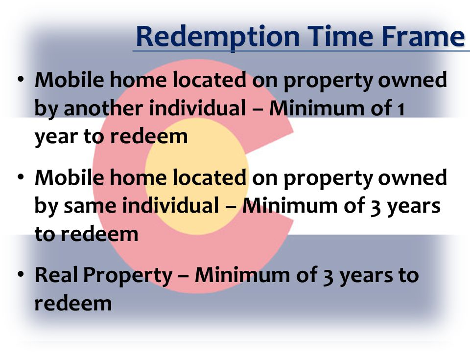 Redemption Time Frame Redemption must be exercised prior to issuance of Treasurer's Deed or Certificate of Ownership Property owner under legal disability (as defined in 13-81-101(3) C.R.S.) – §39-12-104 – extended to earlier of 9 years after date of recording tax deed or 2 years after disability removed or ceases