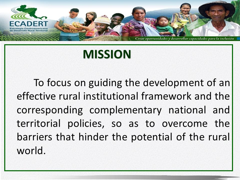 MISSION To focus on guiding the development of an effective rural institutional framework and the corresponding complementary national and territorial policies, so as to overcome the barriers that hinder the potential of the rural world.