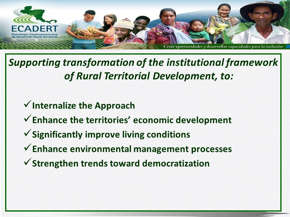 Supporting transformation of the institutional framework of Rural Territorial Development, to: Internalize the Approach Enhance the territories' economic development Significantly improve living conditions Enhance environmental management processes Strengthen trends toward democratization