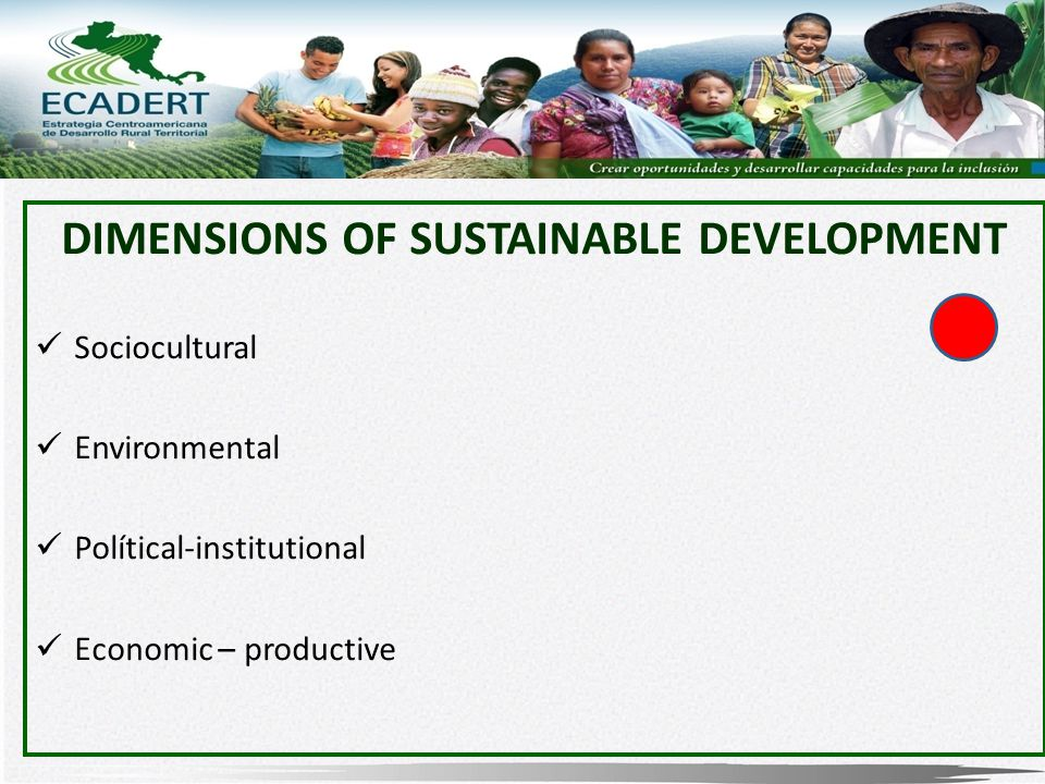 DIMENSIONS OF SUSTAINABLE DEVELOPMENT Sociocultural Environmental Polítical-institutional Economic – productive