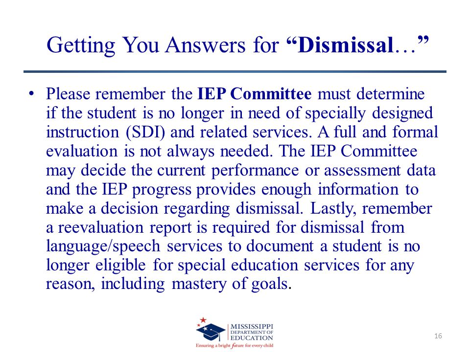 Getting You Answers for Dismissal… Please remember the IEP Committee must determine if the student is no longer in need of specially designed instruction (SDI) and related services.