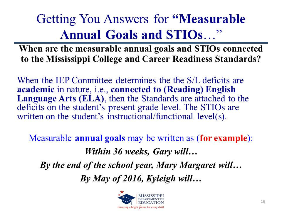 Getting You Answers for Measurable Annual Goals and STIOs… When are the measurable annual goals and STIOs connected to the Mississippi College and Career Readiness Standards.