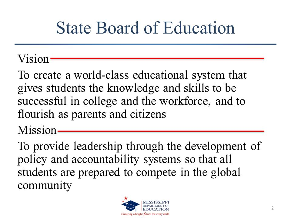 State Board of Education Vision To create a world-class educational system that gives students the knowledge and skills to be successful in college and the workforce, and to flourish as parents and citizens Mission To provide leadership through the development of policy and accountability systems so that all students are prepared to compete in the global community 2