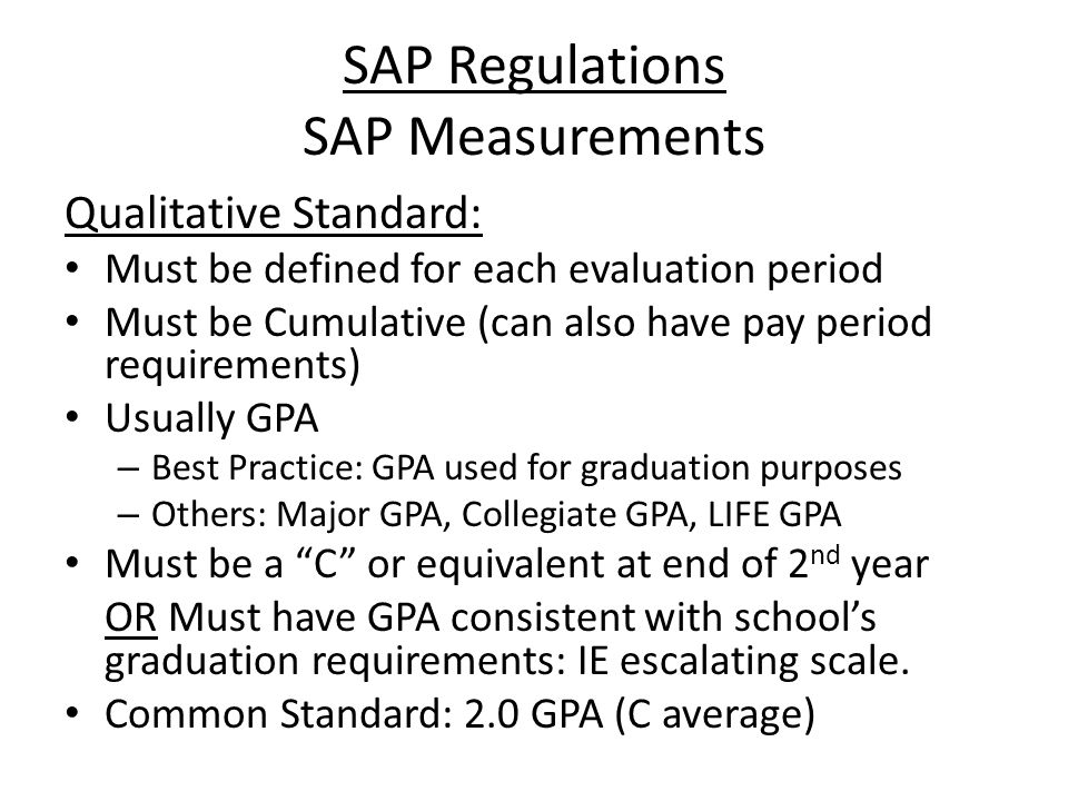 SAP Regulations SAP Measurements Qualitative Standard: Must be defined for each evaluation period Must be Cumulative (can also have pay period requirements) Usually GPA – Best Practice: GPA used for graduation purposes – Others: Major GPA, Collegiate GPA, LIFE GPA Must be a C or equivalent at end of 2 nd year OR Must have GPA consistent with school's graduation requirements: IE escalating scale.