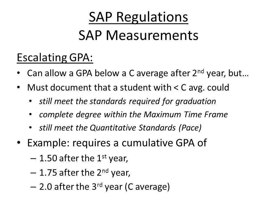 SAP Regulations SAP Measurements Escalating GPA: Can allow a GPA below a C average after 2 nd year, but… Must document that a student with < C avg.