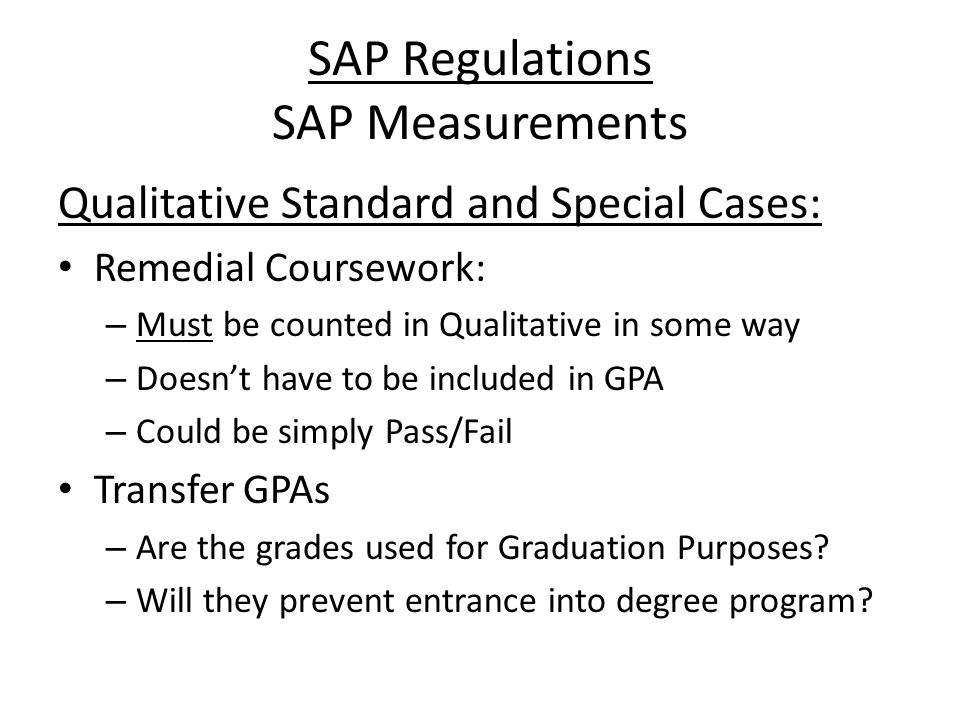 SAP Regulations SAP Measurements Qualitative Standard and Special Cases: Remedial Coursework: – Must be counted in Qualitative in some way – Doesn't have to be included in GPA – Could be simply Pass/Fail Transfer GPAs – Are the grades used for Graduation Purposes.