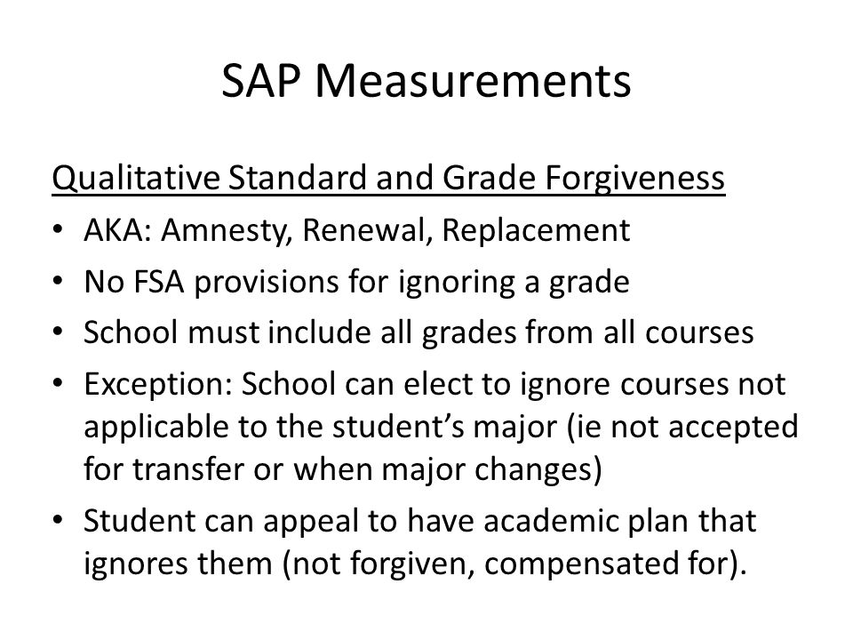 SAP Measurements Qualitative Standard and Grade Forgiveness AKA: Amnesty, Renewal, Replacement No FSA provisions for ignoring a grade School must include all grades from all courses Exception: School can elect to ignore courses not applicable to the student's major (ie not accepted for transfer or when major changes) Student can appeal to have academic plan that ignores them (not forgiven, compensated for).