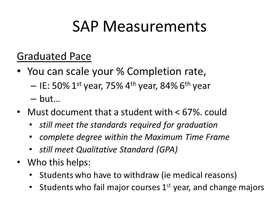 SAP Measurements Graduated Pace You can scale your % Completion rate, – IE: 50% 1 st year, 75% 4 th year, 84% 6 th year – but… Must document that a student with < 67%.