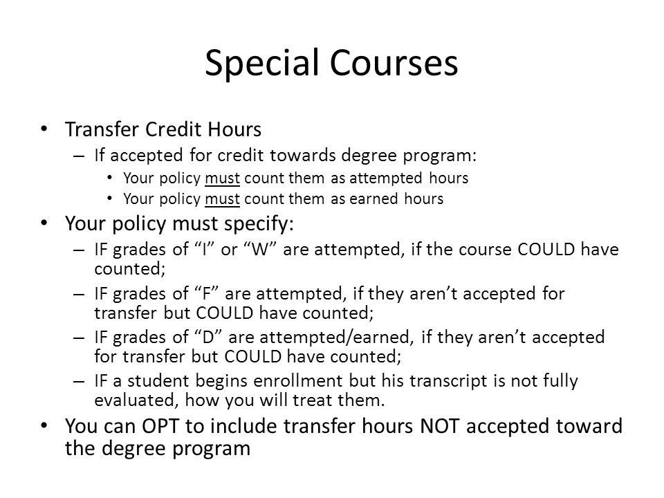 Special Courses Transfer Credit Hours – If accepted for credit towards degree program: Your policy must count them as attempted hours Your policy must count them as earned hours Your policy must specify: – IF grades of I or W are attempted, if the course COULD have counted; – IF grades of F are attempted, if they aren't accepted for transfer but COULD have counted; – IF grades of D are attempted/earned, if they aren't accepted for transfer but COULD have counted; – IF a student begins enrollment but his transcript is not fully evaluated, how you will treat them.