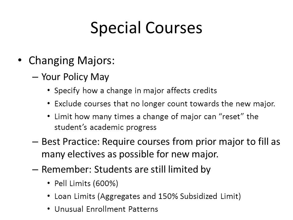 Special Courses Changing Majors: – Your Policy May Specify how a change in major affects credits Exclude courses that no longer count towards the new major.