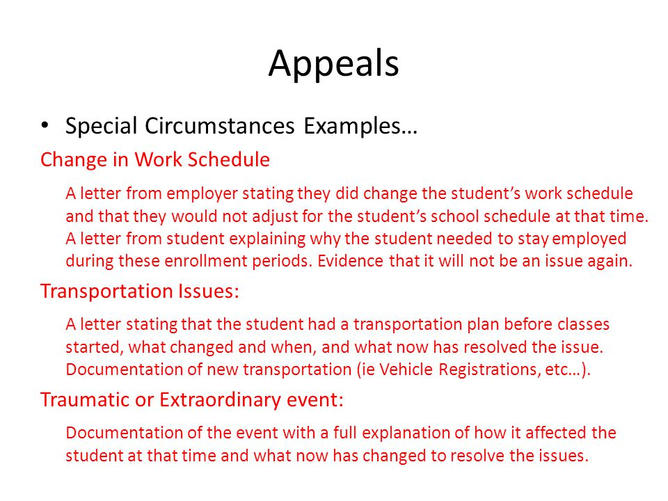 Appeals Special Circumstances Examples… Change in Work Schedule A letter from employer stating they did change the student's work schedule and that they would not adjust for the student's school schedule at that time.