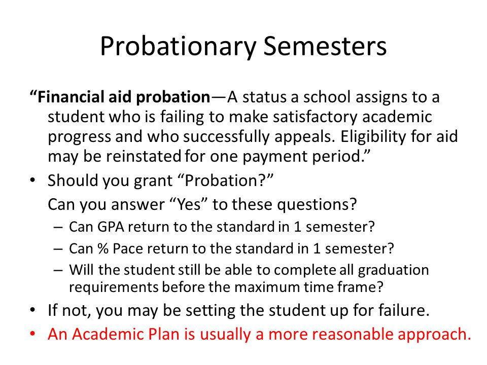 Probationary Semesters Financial aid probation—A status a school assigns to a student who is failing to make satisfactory academic progress and who successfully appeals.