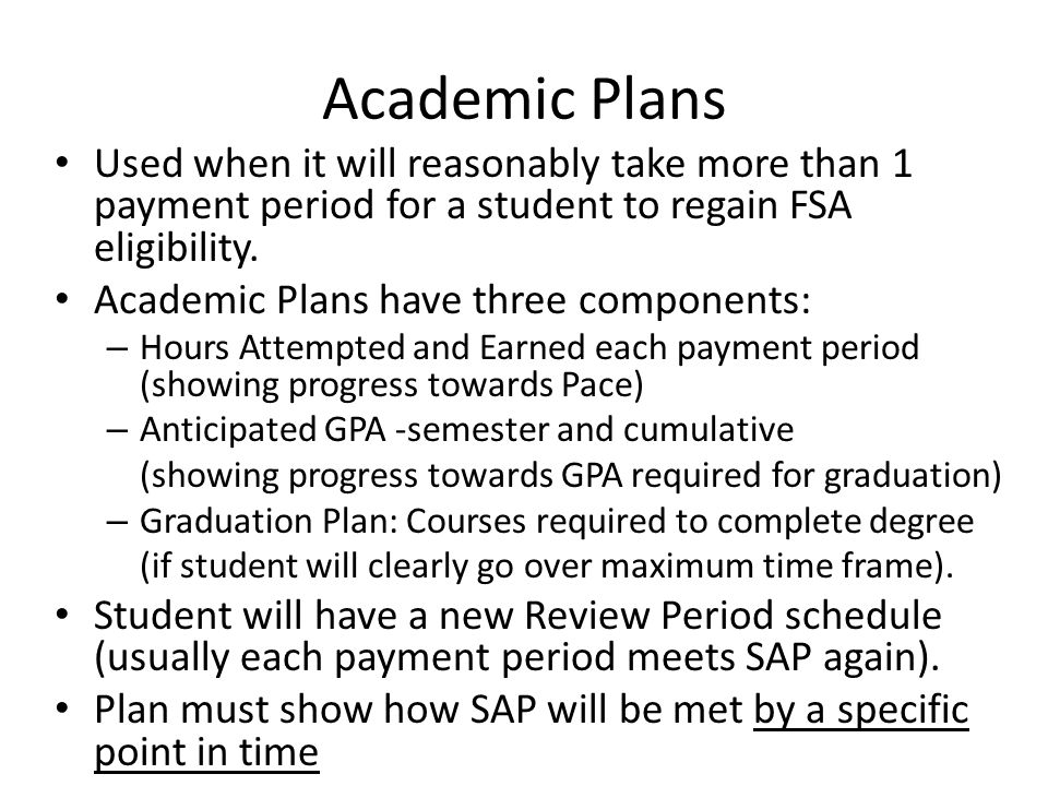 Academic Plans Used when it will reasonably take more than 1 payment period for a student to regain FSA eligibility.