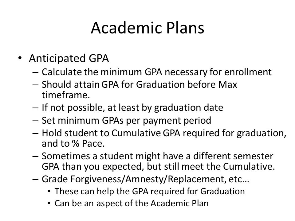 Academic Plans Anticipated GPA – Calculate the minimum GPA necessary for enrollment – Should attain GPA for Graduation before Max timeframe.