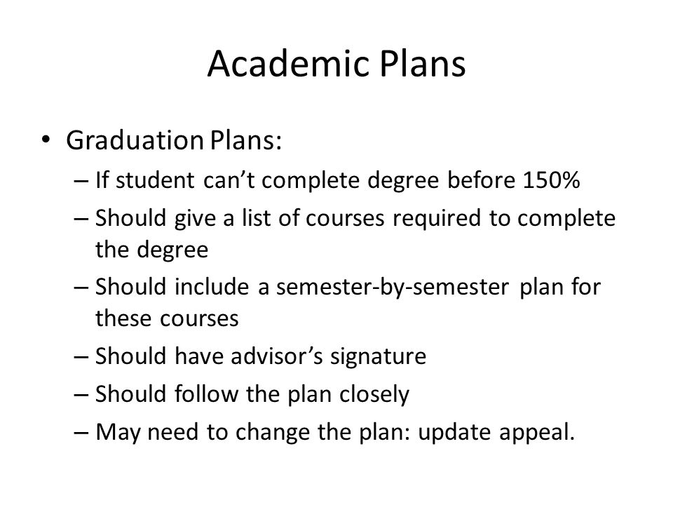 Academic Plans Graduation Plans: – If student can't complete degree before 150% – Should give a list of courses required to complete the degree – Should include a semester-by-semester plan for these courses – Should have advisor's signature – Should follow the plan closely – May need to change the plan: update appeal.