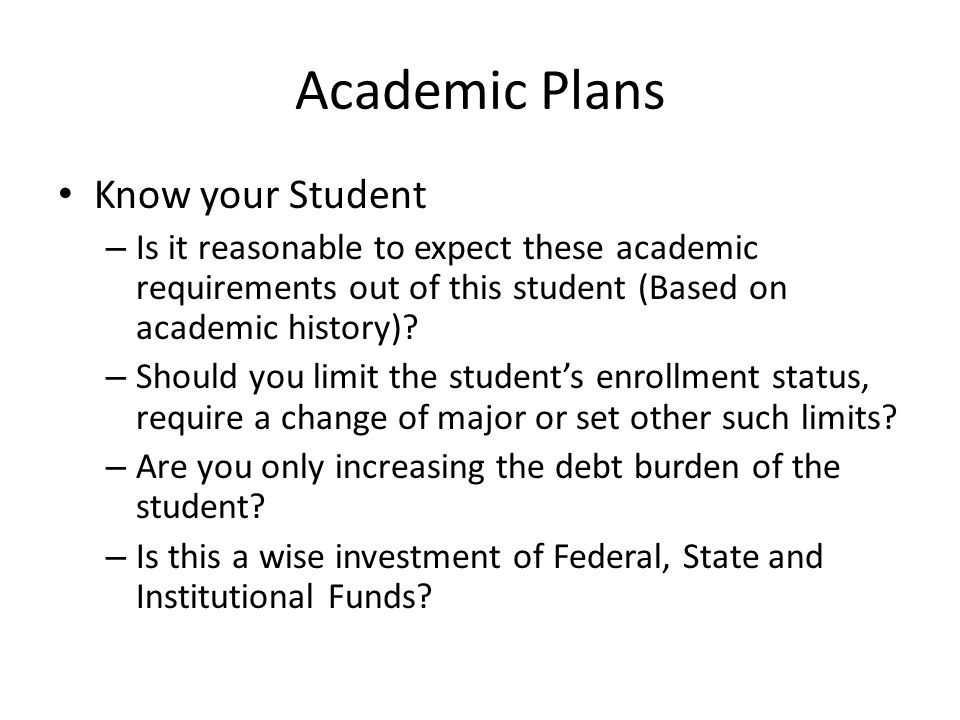 Academic Plans Know your Student – Is it reasonable to expect these academic requirements out of this student (Based on academic history).