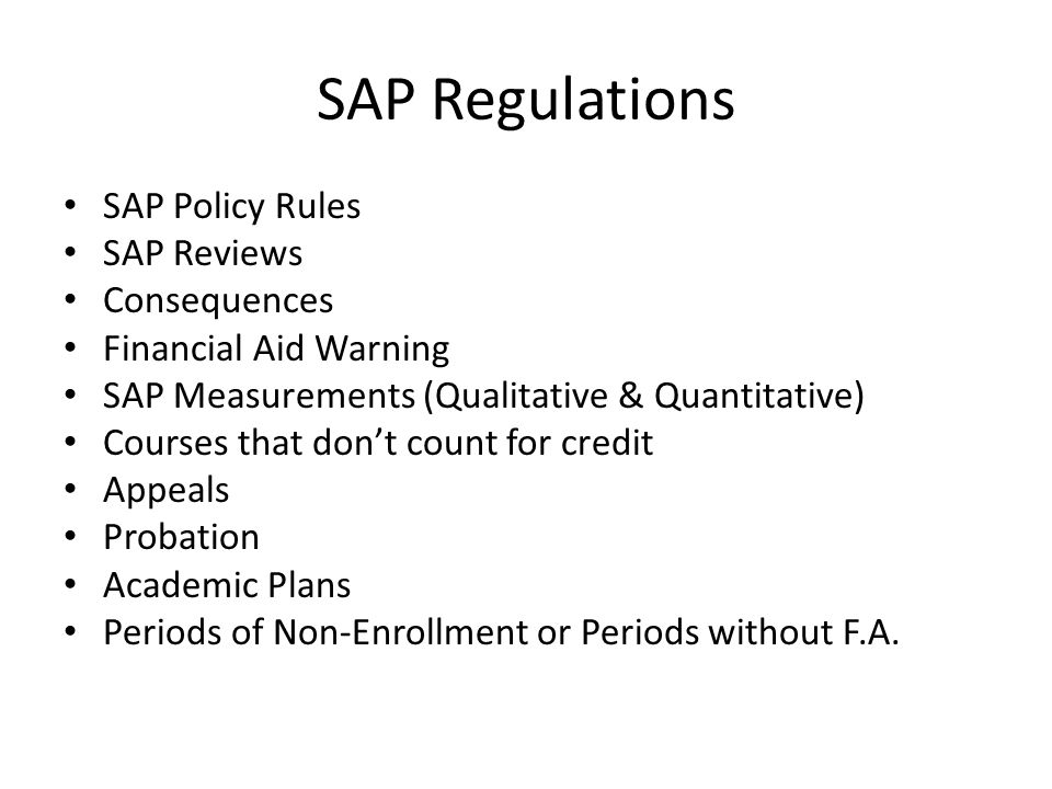 SAP Regulations SAP Policy Rules SAP Reviews Consequences Financial Aid Warning SAP Measurements (Qualitative & Quantitative) Courses that don't count for credit Appeals Probation Academic Plans Periods of Non-Enrollment or Periods without F.A.